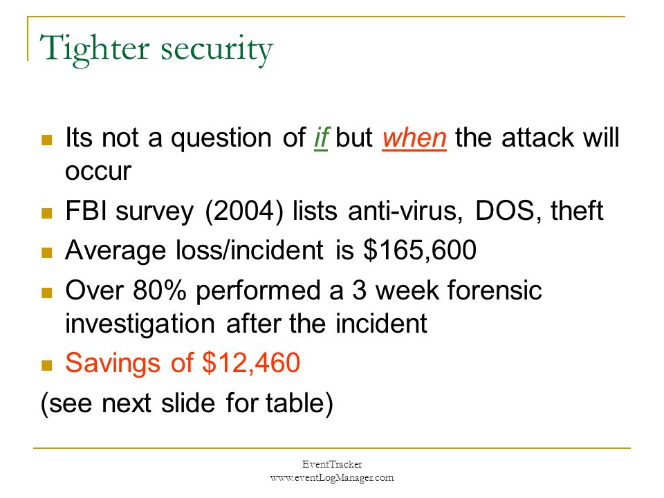EventTracker www.eventLogManager.com Tighter security Its not a question of if but when the attack will occur FBI survey (2004) lists anti-virus, DOS,