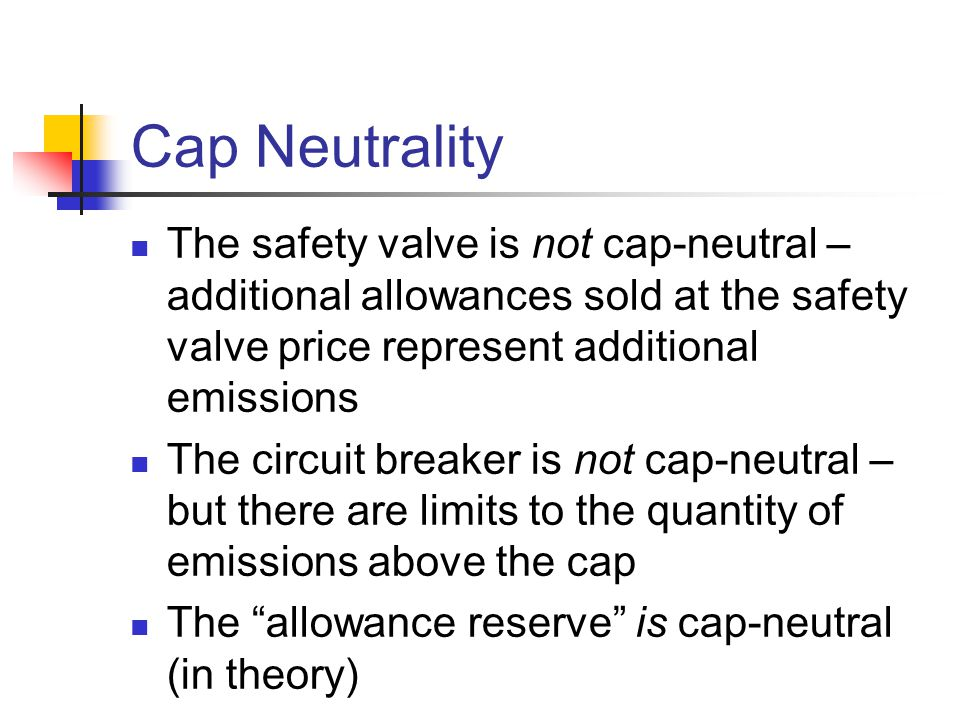 Cap Neutrality The safety valve is not cap-neutral – additional allowances sold at the safety valve price represent additional emissions The circuit breaker is not cap-neutral – but there are limits to the quantity of emissions above the cap The allowance reserve is cap-neutral (in theory)