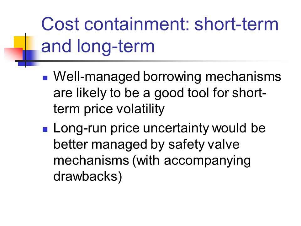 Cost containment: short-term and long-term Well-managed borrowing mechanisms are likely to be a good tool for short- term price volatility Long-run price uncertainty would be better managed by safety valve mechanisms (with accompanying drawbacks)