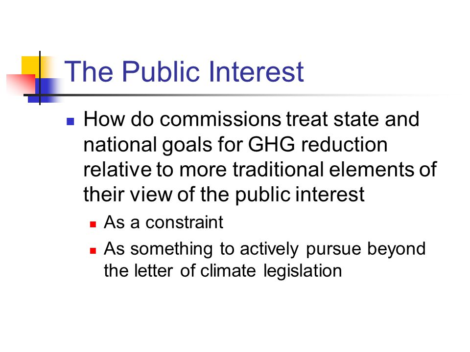 The Public Interest How do commissions treat state and national goals for GHG reduction relative to more traditional elements of their view of the public interest As a constraint As something to actively pursue beyond the letter of climate legislation