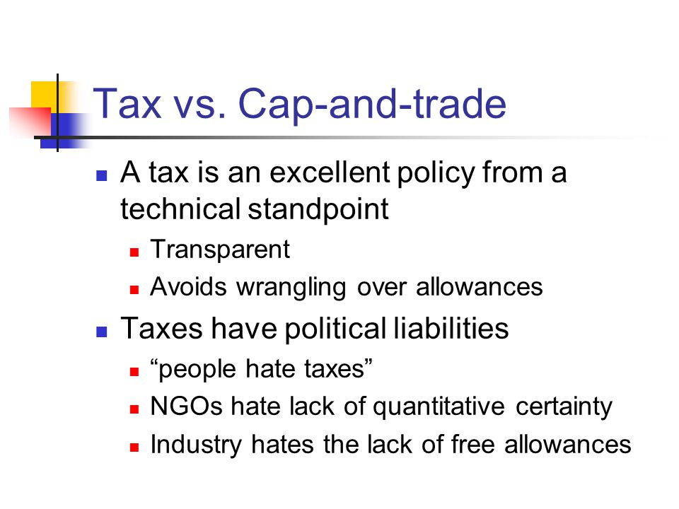 Tax vs. Cap-and-trade A tax is an excellent policy from a technical standpoint Transparent Avoids wrangling over allowances Taxes have political liabi