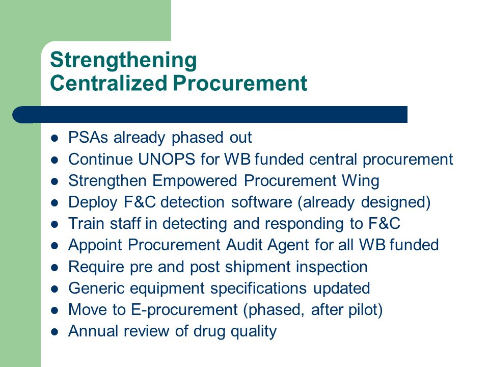 Strengthening Centralized Procurement PSAs already phased out Continue UNOPS for WB funded central procurement Strengthen Empowered Procurement Wing Deploy F&C detection software (already designed) Train staff in detecting and responding to F&C Appoint Procurement Audit Agent for all WB funded Require pre and post shipment inspection Generic equipment specifications updated Move to E-procurement (phased, after pilot) Annual review of drug quality