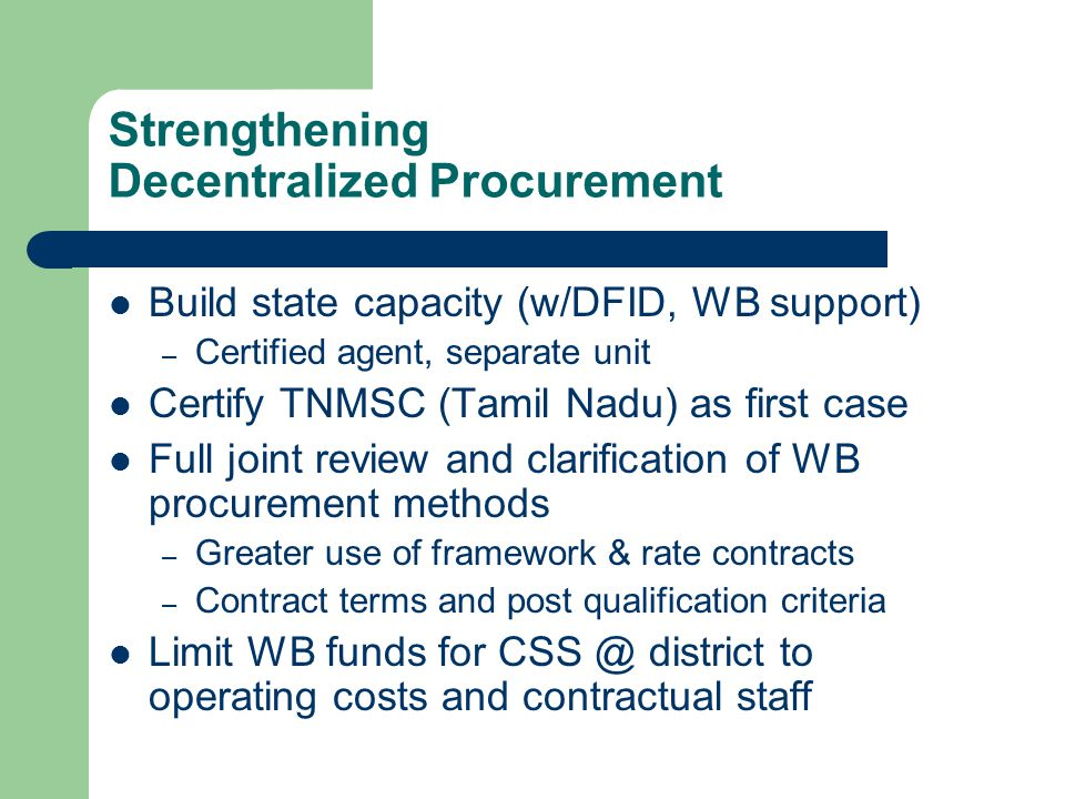 Strengthening Decentralized Procurement Build state capacity (w/DFID, WB support) – Certified agent, separate unit Certify TNMSC (Tamil Nadu) as first case Full joint review and clarification of WB procurement methods – Greater use of framework & rate contracts – Contract terms and post qualification criteria Limit WB funds for CSS @ district to operating costs and contractual staff