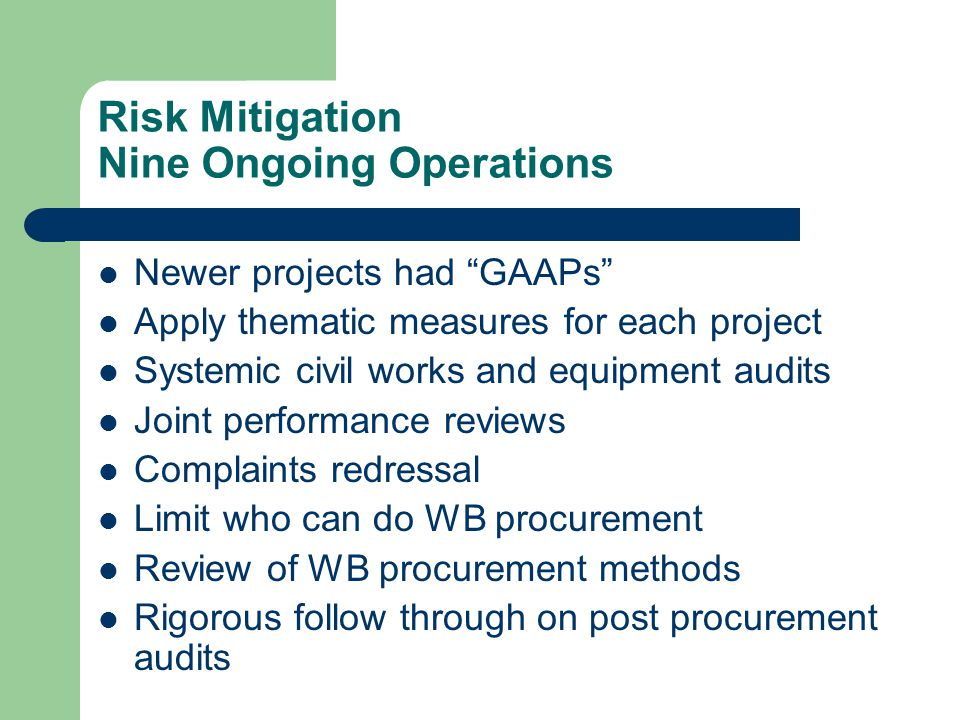 Risk Mitigation Nine Ongoing Operations Newer projects had GAAPs Apply thematic measures for each project Systemic civil works and equipment audits Joint performance reviews Complaints redressal Limit who can do WB procurement Review of WB procurement methods Rigorous follow through on post procurement audits