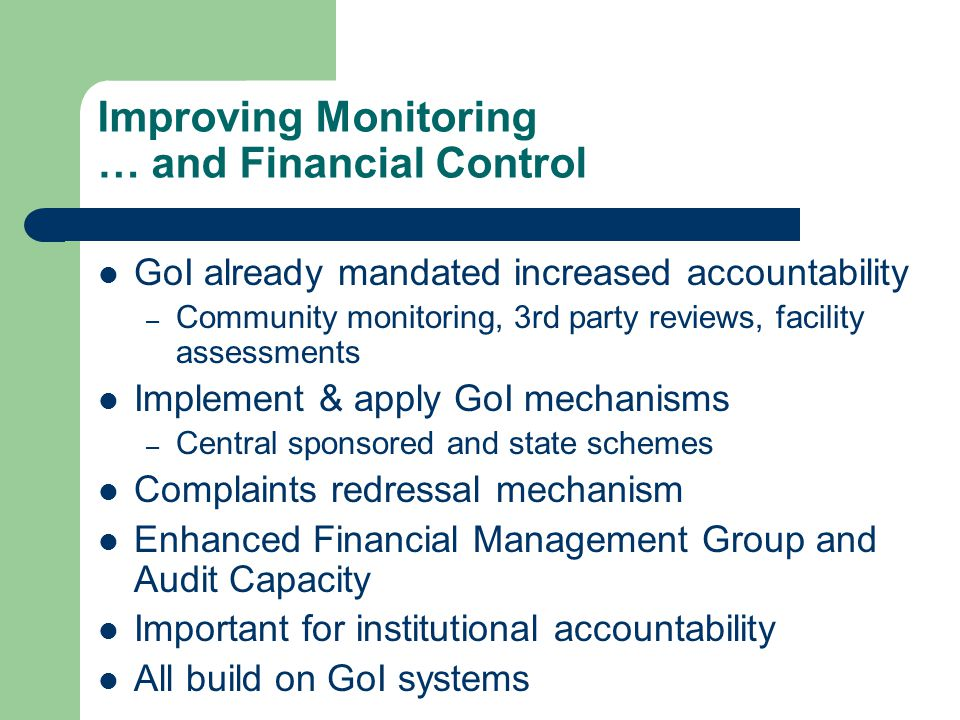 Improving Monitoring … and Financial Control GoI already mandated increased accountability – Community monitoring, 3rd party reviews, facility assessments Implement & apply GoI mechanisms – Central sponsored and state schemes Complaints redressal mechanism Enhanced Financial Management Group and Audit Capacity Important for institutional accountability All build on GoI systems