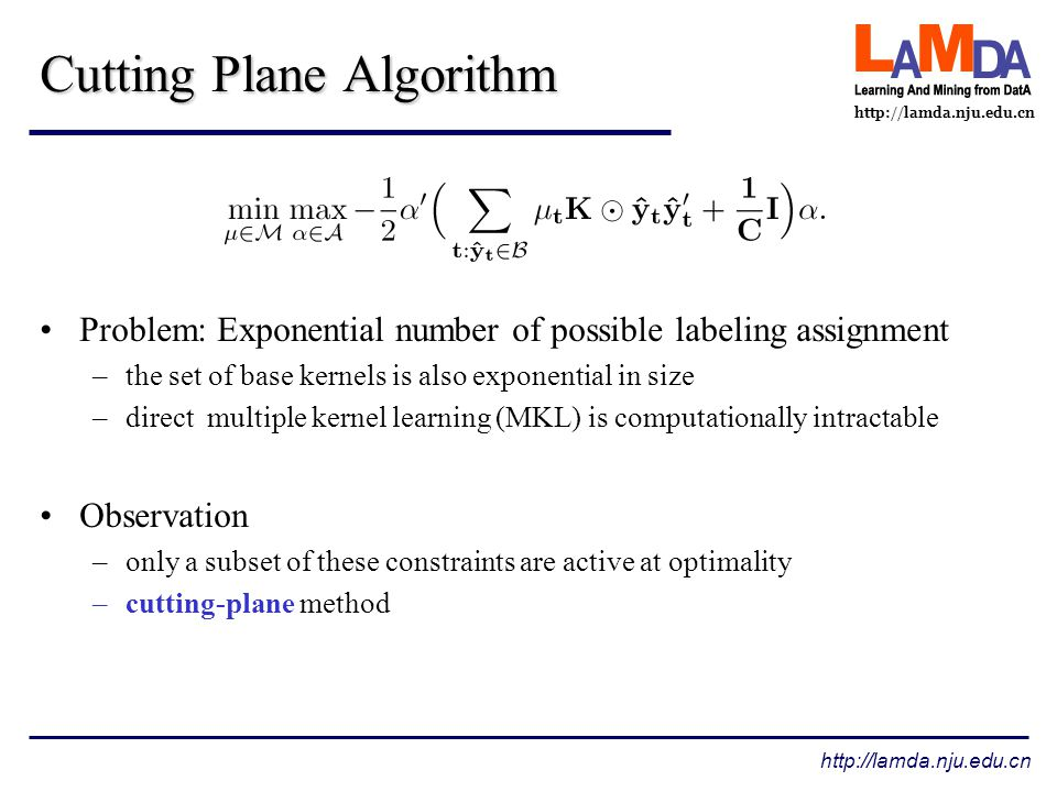 http://lamda.nju.edu.cn Cutting Plane Algorithm Problem: Exponential number of possible labeling assignment –the set of base kernels is also exponential in size –direct multiple kernel learning (MKL) is computationally intractable Observation –only a subset of these constraints are active at optimality –cutting-plane method