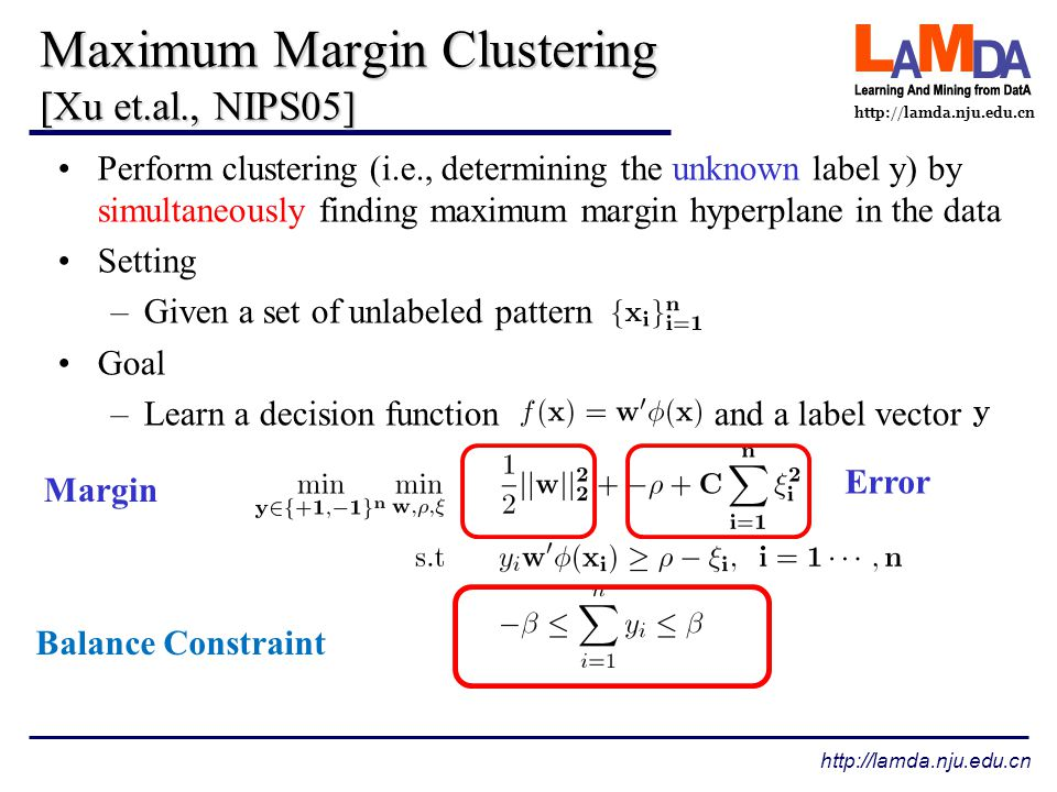 http://lamda.nju.edu.cn Maximum Margin Clustering [Xu et.al., NIPS05] The Dual problem Key –Some kind of relaxation maybe helpful Mixed integer program, intractable for large scale dataset 