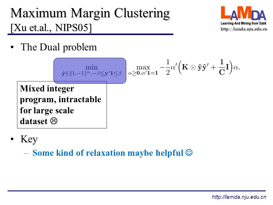 http://lamda.nju.edu.cn Related work MMC with SDP relaxation [Xu et.al., nips05] –convex, state-of-the-art performance –Expensive: the worse-case O(n^6.5) Generalized MMC [Valizadegan & Jin, nips07] –a smaller SDP problem which speedup MMC by 100 times –Still expensive: cannot handle medium datasets Some efficient algorithms [Zhang et.al., icml07][Zhao et.al.,sdm08] –Much more scalable than global methods –Non-convex: may get struck in local minima To investigate a convex method which is also scalable for large datasets