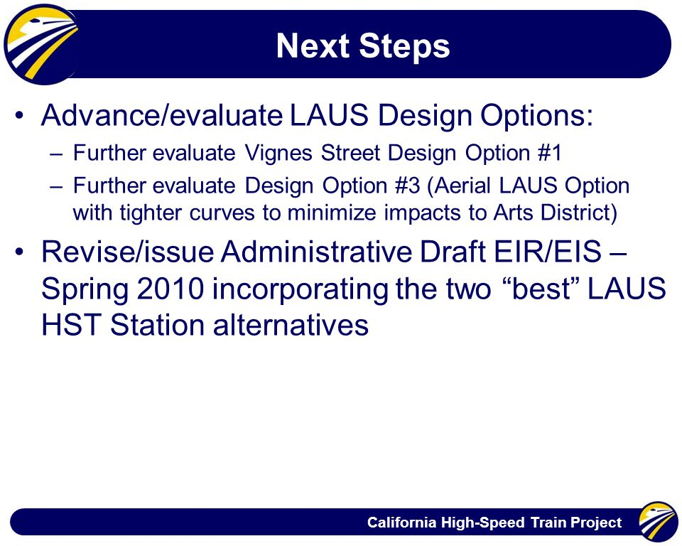 California High-Speed Train Project Next Steps Advance/evaluate LAUS Design Options: –Further evaluate Vignes Street Design Option #1 –Further evaluate Design Option #3 (Aerial LAUS Option with tighter curves to minimize impacts to Arts District) Revise/issue Administrative Draft EIR/EIS – Spring 2010 incorporating the two best LAUS HST Station alternatives