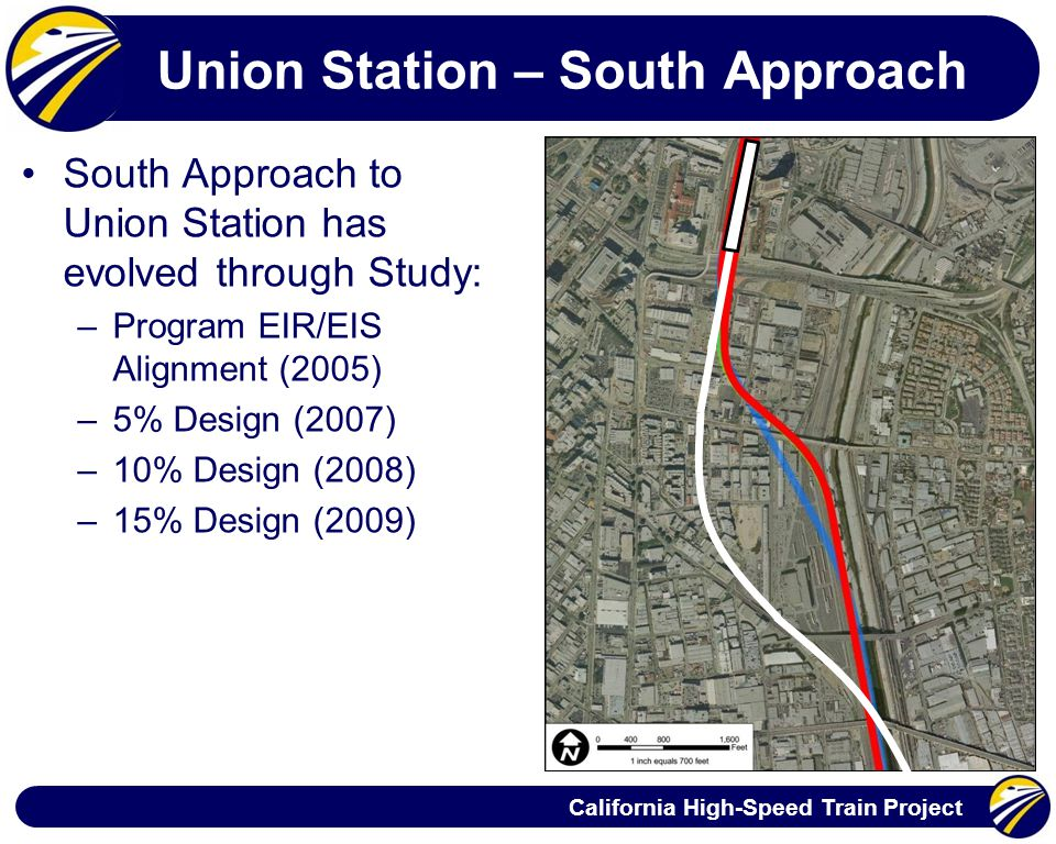 California High-Speed Train Project Union Station – South Approach South Approach to Union Station has evolved through Study: –Program EIR/EIS Alignment (2005) –5% Design (2007) –10% Design (2008) –15% Design (2009)
