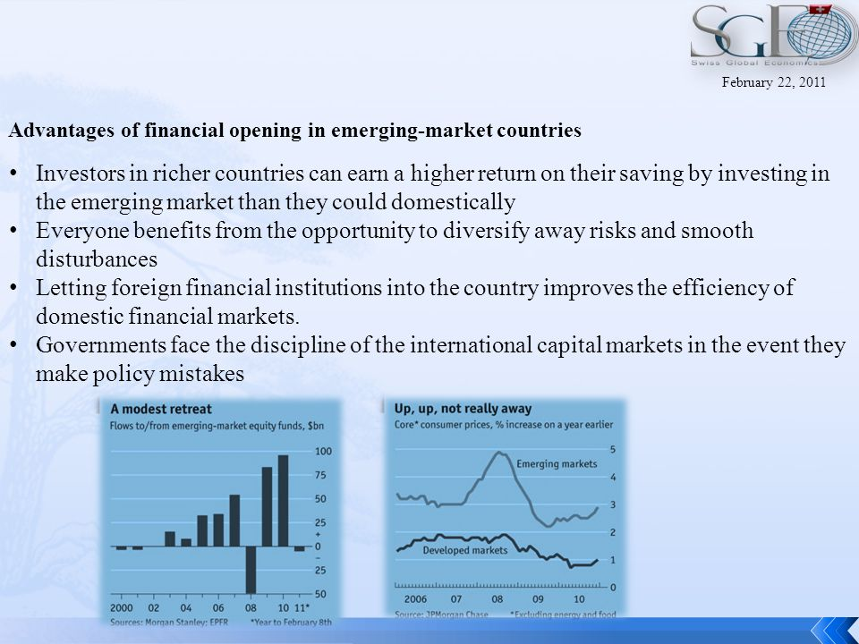 Advantages of financial opening in emerging-market countries Investors in richer countries can earn a higher return on their saving by investing in the emerging market than they could domestically Everyone benefits from the opportunity to diversify away risks and smooth disturbances Letting foreign financial institutions into the country improves the efficiency of domestic financial markets.