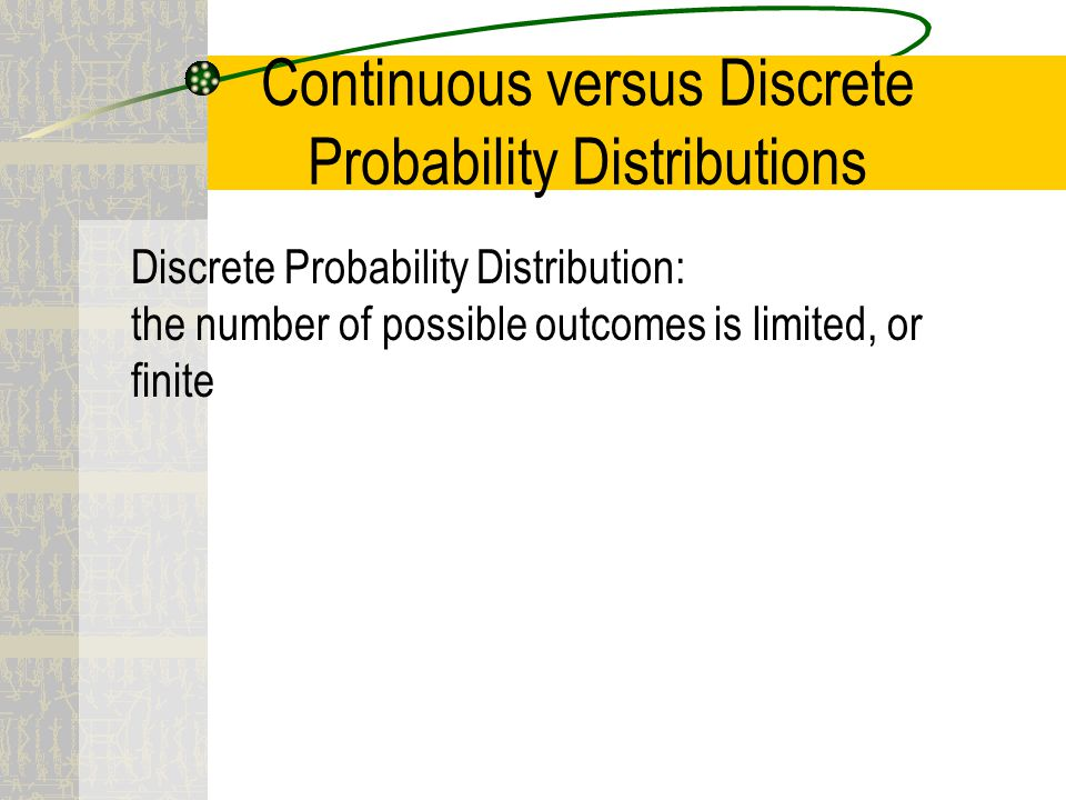 Continuous versus Discrete Probability Distributions Discrete Probability Distribution: the number of possible outcomes is limited, or finite