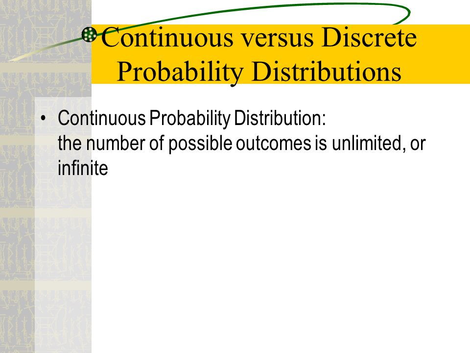 Continuous versus Discrete Probability Distributions Continuous Probability Distribution: the number of possible outcomes is unlimited, or infinite