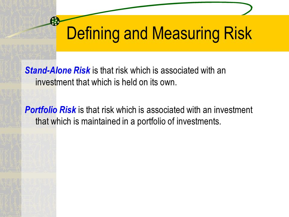 Defining and Measuring Risk Stand-Alone Risk is that risk which is associated with an investment that which is held on its own.