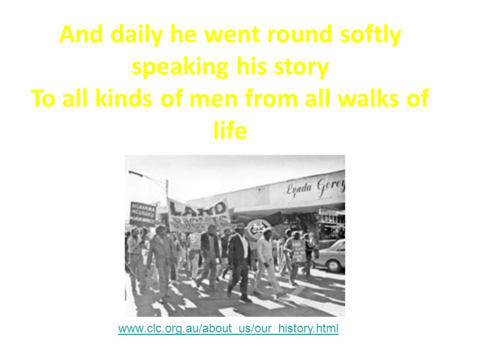 And daily he went round softly speaking his story To all kinds of men from all walks of life www.clc.org.au/about_us/our_history.html