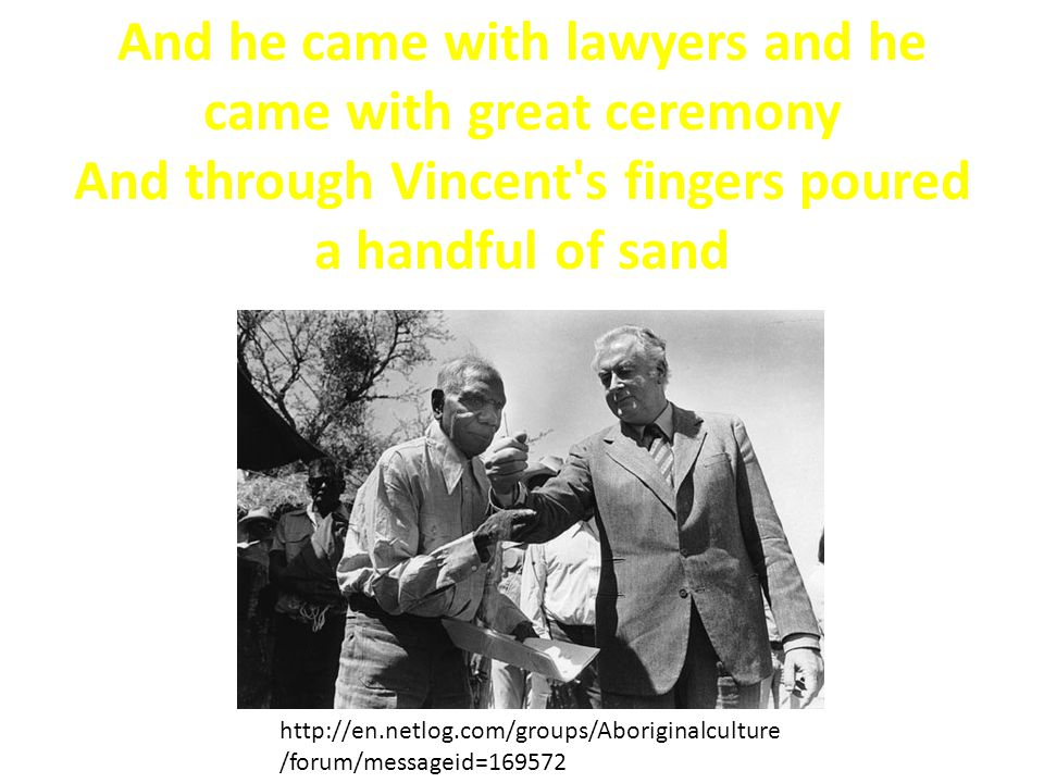 And he came with lawyers and he came with great ceremony And through Vincent s fingers poured a handful of sand http://en.netlog.com/groups/Aboriginalculture /forum/messageid=169572