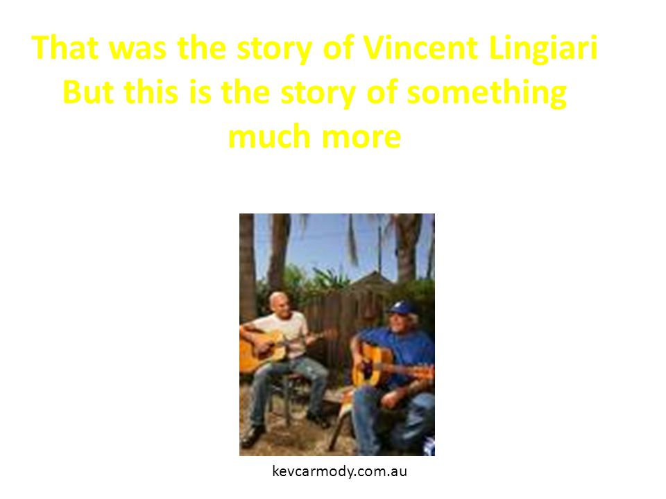 That was the story of Vincent Lingiari But this is the story of something much more kevcarmody.com.au