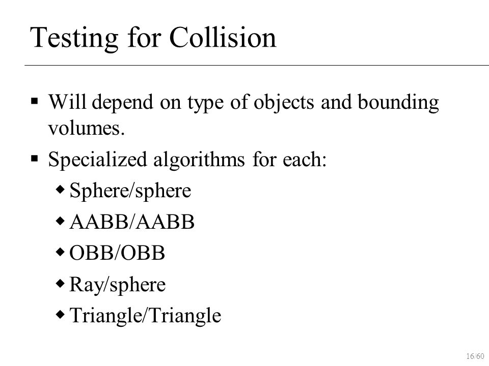 16/60 Testing for Collision  Will depend on type of objects and bounding volumes.  Specialized algorithms for each:  Sphere/sphere  AABB/AABB  OB