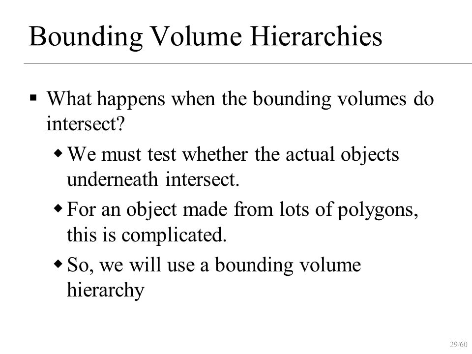 29/60 Bounding Volume Hierarchies  What happens when the bounding volumes do intersect?  We must test whether the actual objects underneath intersec