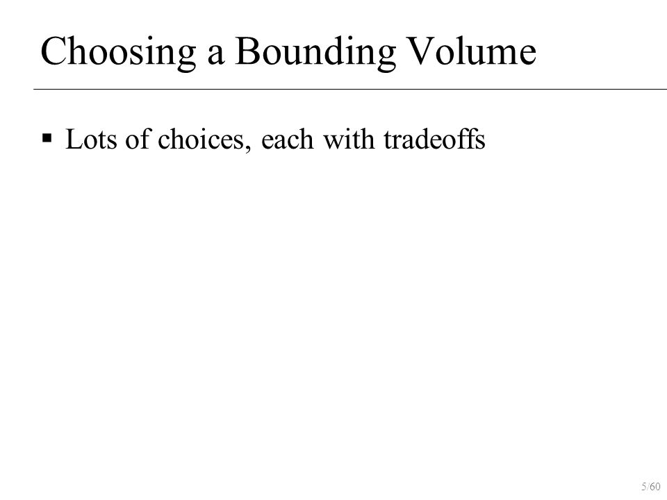 5/60 Choosing a Bounding Volume  Lots of choices, each with tradeoffs