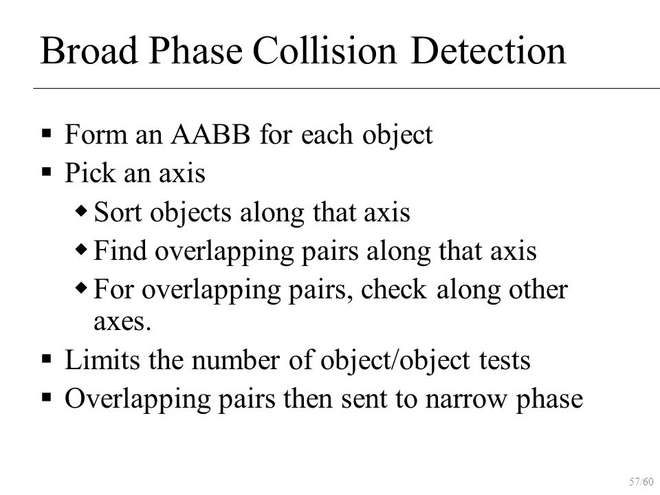 57/60 Broad Phase Collision Detection  Form an AABB for each object  Pick an axis  Sort objects along that axis  Find overlapping pairs along that