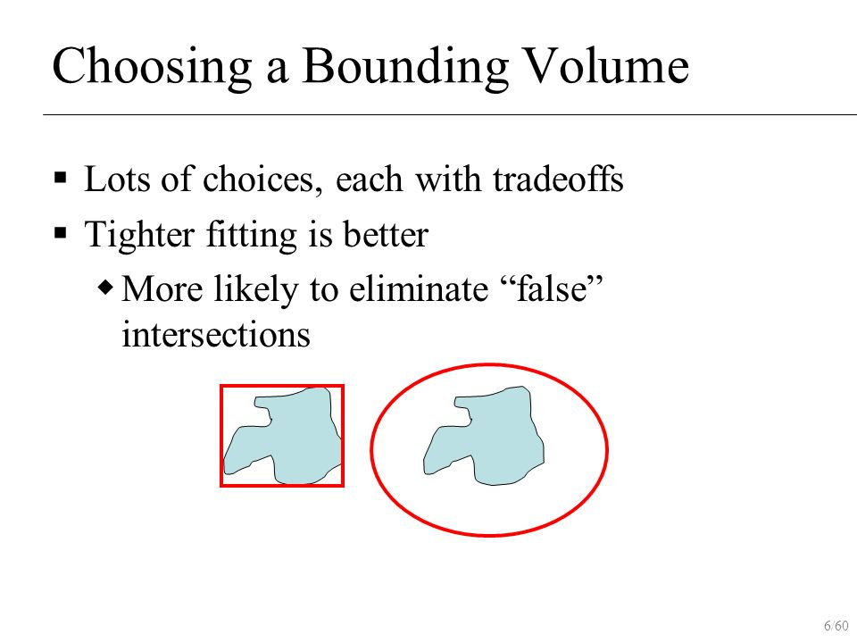 "6/60 Choosing a Bounding Volume  Lots of choices, each with tradeoffs  Tighter fitting is better  More likely to eliminate ""false"" intersections"