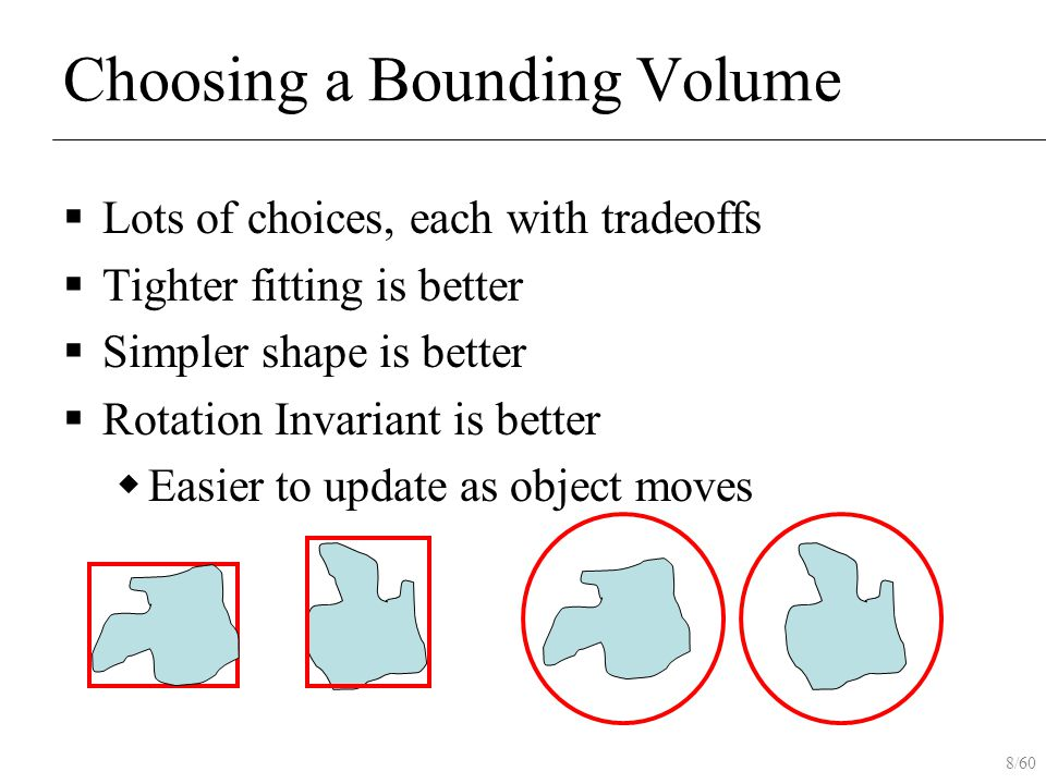 8/60 Choosing a Bounding Volume  Lots of choices, each with tradeoffs  Tighter fitting is better  Simpler shape is better  Rotation Invariant is b
