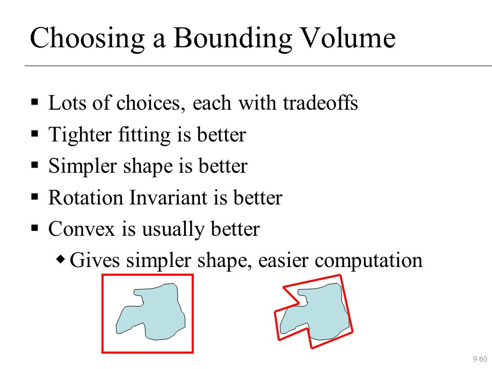 9/60 Choosing a Bounding Volume  Lots of choices, each with tradeoffs  Tighter fitting is better  Simpler shape is better  Rotation Invariant is b
