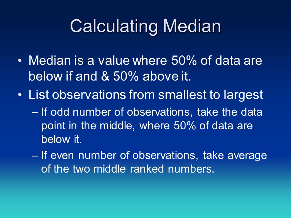Calculating Median Median is a value where 50% of data are below if and & 50% above it. List observations from smallest to largest –If odd number of o