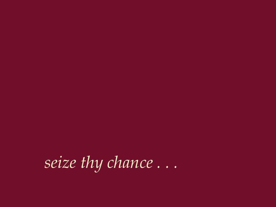 seize thy chance...