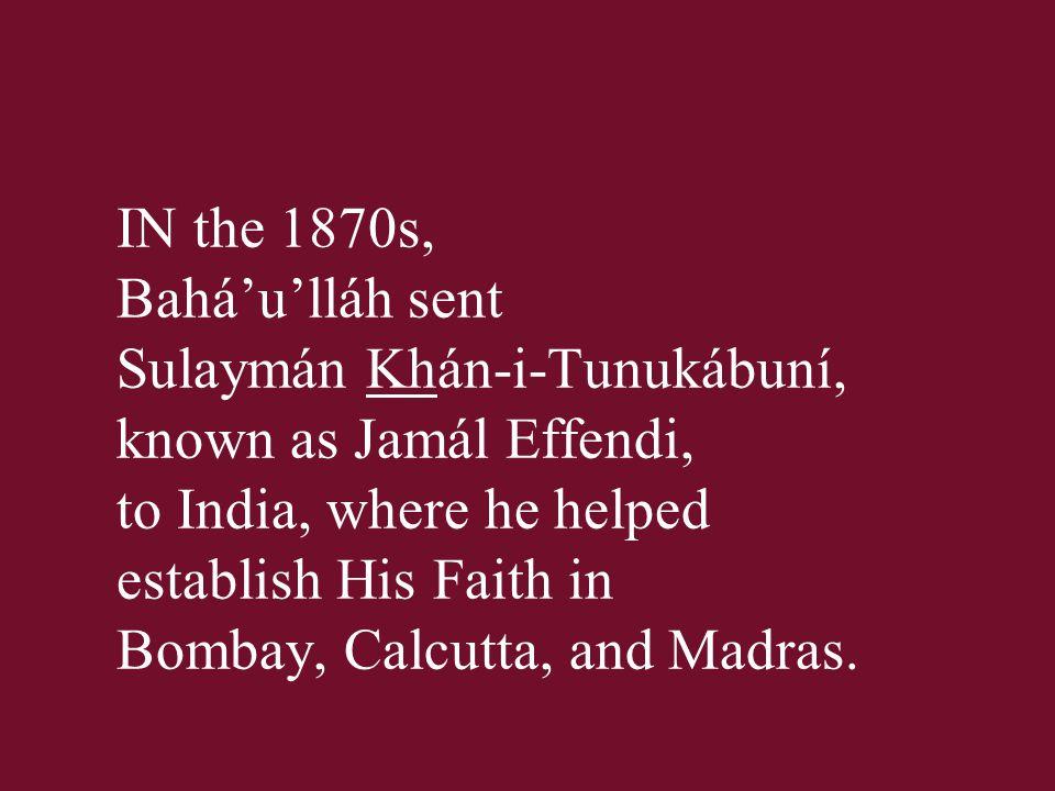 IN the 1870s, Bahá'u'lláh sent Sulaymán Khán-i-Tunukábuní, known as Jamál Effendi, to India, where he helped establish His Faith in Bombay, Calcutta,