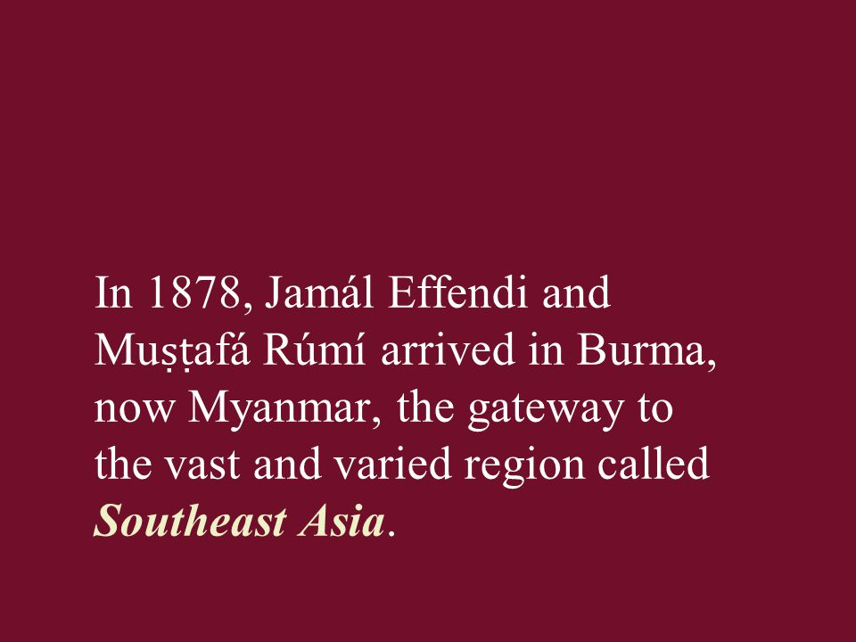 In 1878, Jamál Effendi and Mu ṣṭ afá Rúmí arrived in Burma, now Myanmar, the gateway to the vast and varied region called Southeast Asia.