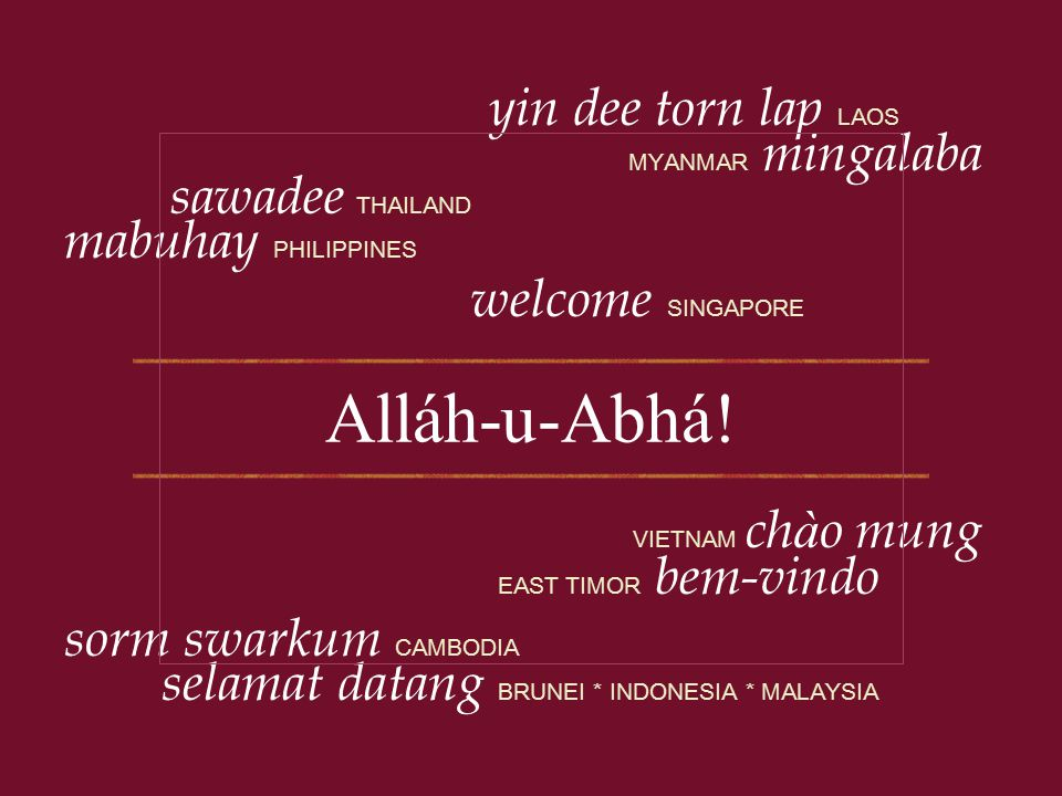 MYANMAR mingalaba yin dee torn lap LAOS VIETNAM ch à o mung sorm swarkum CAMBODIA sawadee THAILAND selamat datang BRUNEI * INDONESIA * MALAYSIA EAST T