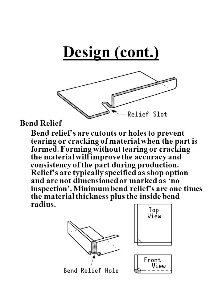 Design (cont.) Bend Relief Bend relief's are cutouts or holes to prevent tearing or cracking of material when the part is formed. Forming without tear