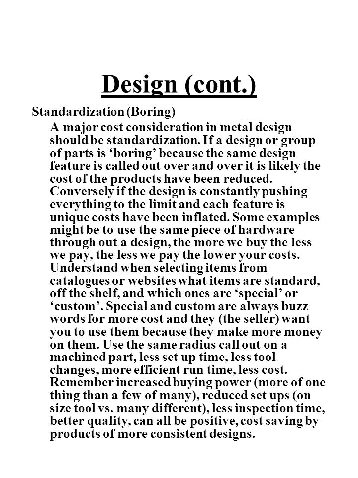 Design (cont.) Standardization (Boring) A major cost consideration in metal design should be standardization. If a design or group of parts is 'boring