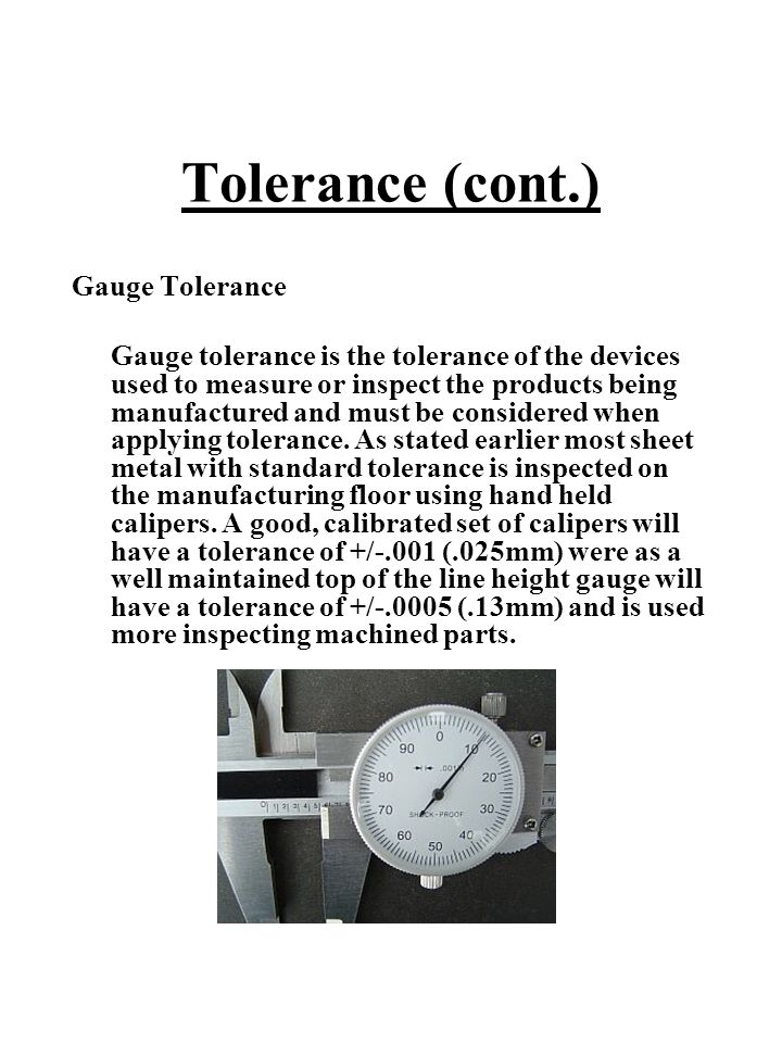 Tolerance (cont.) Gauge Tolerance Gauge tolerance is the tolerance of the devices used to measure or inspect the products being manufactured and must