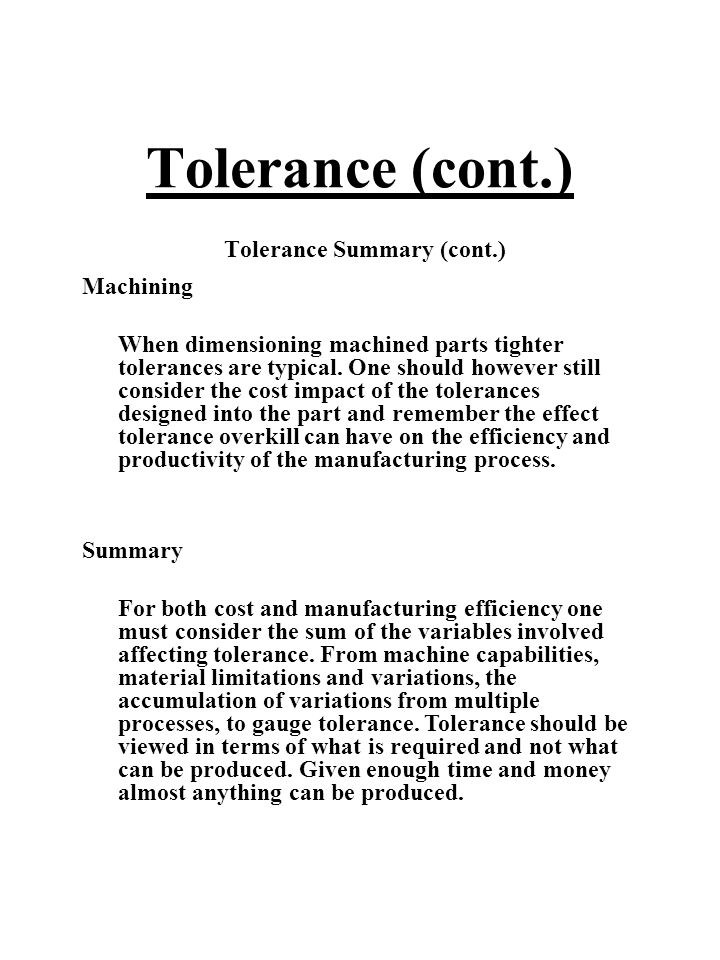 Tolerance (cont.) Tolerance Summary (cont.) Machining When dimensioning machined parts tighter tolerances are typical. One should however still consid