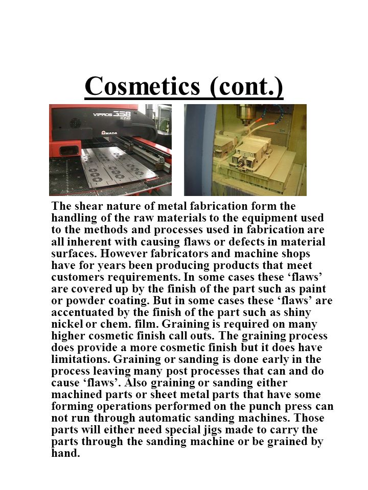 Cosmetics (cont.) The shear nature of metal fabrication form the handling of the raw materials to the equipment used to the methods and processes used