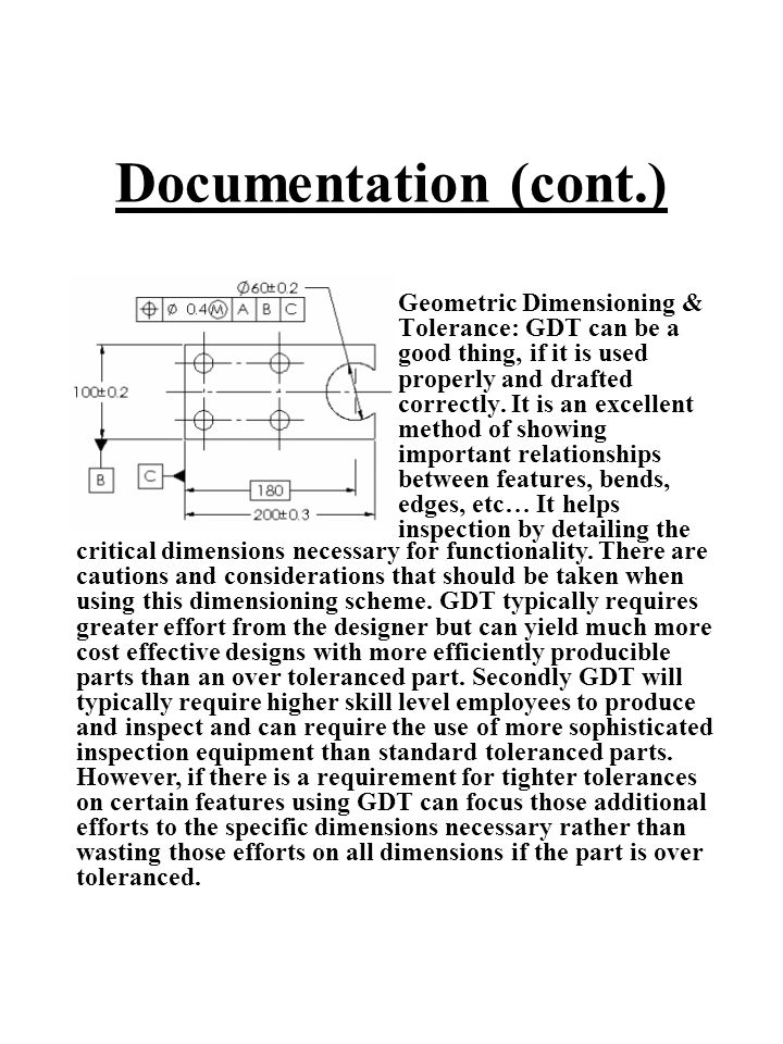 Documentation (cont.) Geometric Dimensioning & Tolerance: GDT can be a good thing, if it is used properly and drafted correctly. It is an excellent me