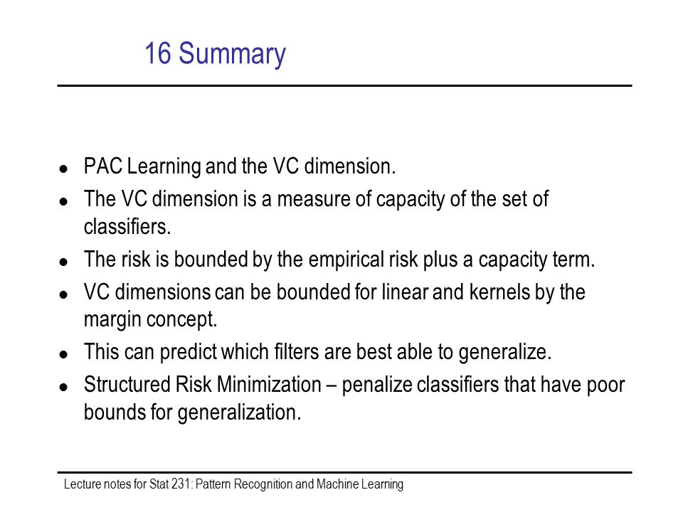 Lecture notes for Stat 231: Pattern Recognition and Machine Learning 16 Summary PAC Learning and the VC dimension.