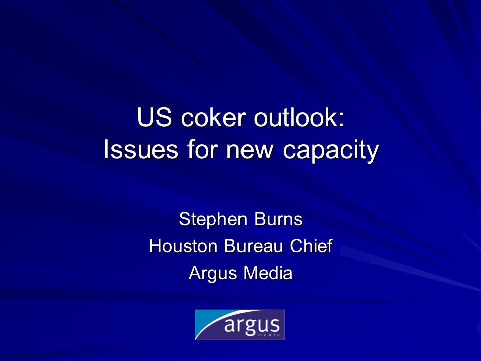 US coker outlook: Issues for new capacity Stephen Burns Houston Bureau Chief Argus Media