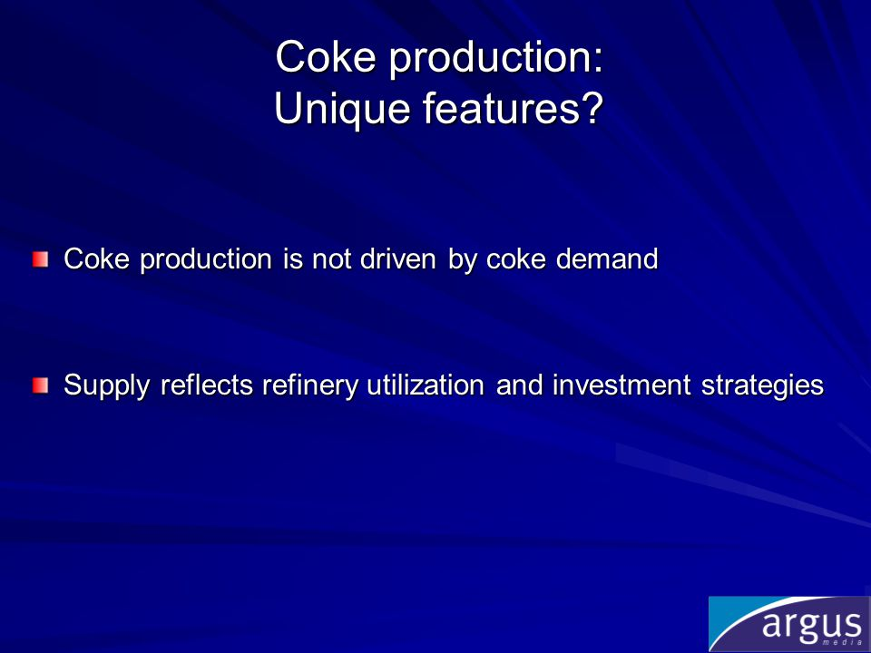 Coke production: Unique features? Coke production is not driven by coke demand Supply reflects refinery utilization and investment strategies
