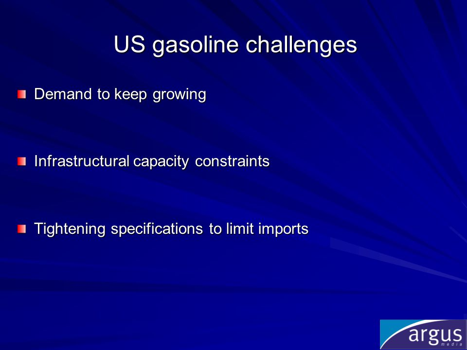 US gasoline challenges Demand to keep growing Infrastructural capacity constraints Tightening specifications to limit imports