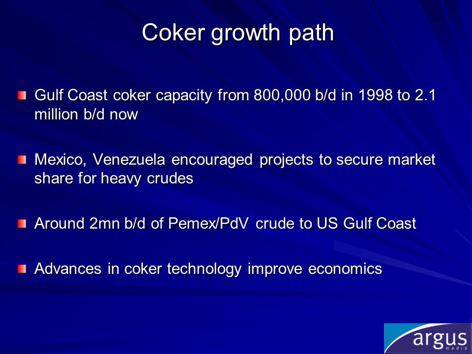 Coker growth path Gulf Coast coker capacity from 800,000 b/d in 1998 to 2.1 million b/d now Mexico, Venezuela encouraged projects to secure market share for heavy crudes Around 2mn b/d of Pemex/PdV crude to US Gulf Coast Advances in coker technology improve economics