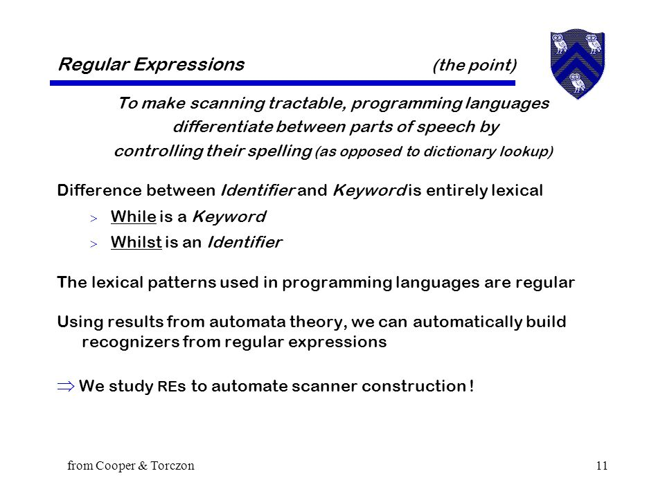 from Cooper & Torczon11 Regular Expressions (the point) To make scanning tractable, programming languages differentiate between parts of speech by controlling their spelling (as opposed to dictionary lookup) Difference between Identifier and Keyword is entirely lexical  While is a Keyword  Whilst is an Identifier The lexical patterns used in programming languages are regular Using results from automata theory, we can automatically build recognizers from regular expressions  We study RE s to automate scanner construction !