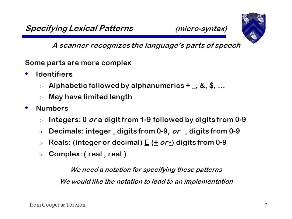 from Cooper & Torczon7 A scanner recognizes the language's parts of speech Some parts are more complex Identifiers  Alphabetic followed by alphanumerics + _, &, $, …  May have limited length Numbers  Integers: 0 or a digit from 1-9 followed by digits from 0-9  Decimals: integer.