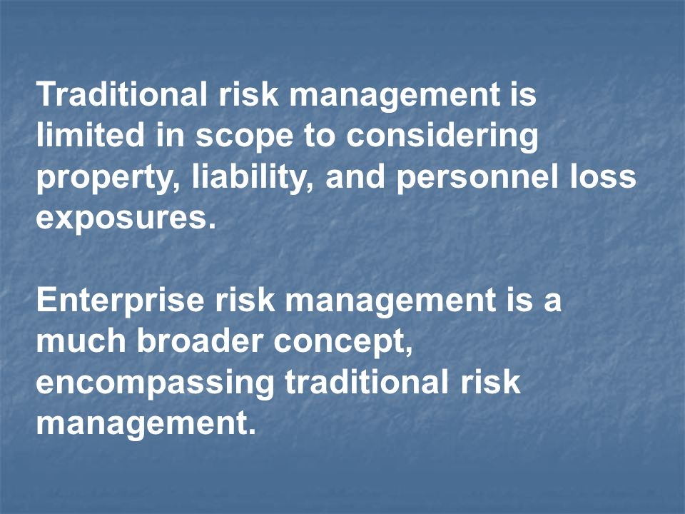 Traditional risk management is limited in scope to considering property, liability, and personnel loss exposures. Enterprise risk management is a much