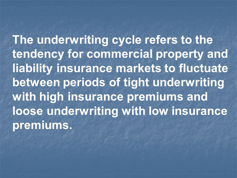 The underwriting cycle refers to the tendency for commercial property and liability insurance markets to fluctuate between periods of tight underwriti
