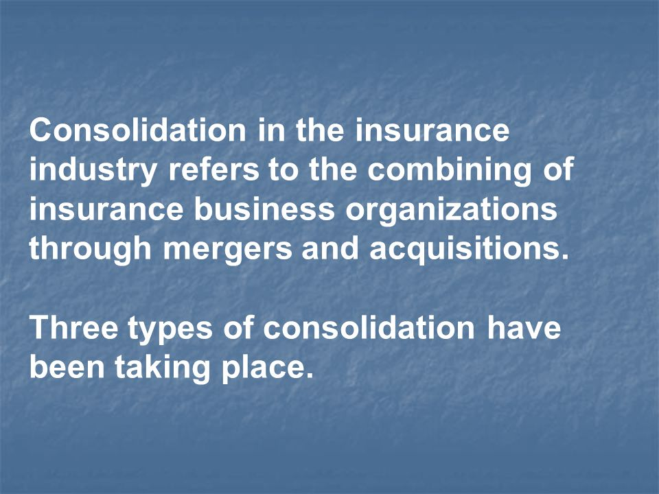 Consolidation in the insurance industry refers to the combining of insurance business organizations through mergers and acquisitions. Three types of c