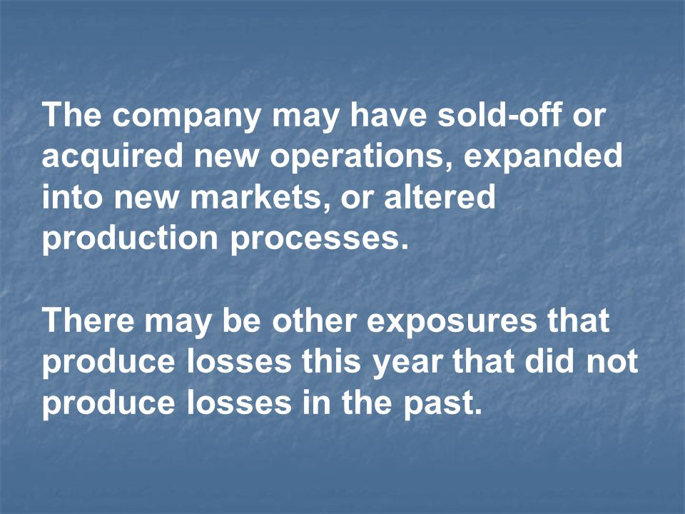 The company may have sold-off or acquired new operations, expanded into new markets, or altered production processes. There may be other exposures tha